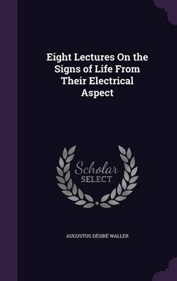 Eight Lectures on the Signs of Life from Their Electrical Aspect by Augustus Desire Waller