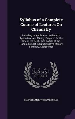 Syllabus of a Complete Course of Lectures on Chemistry Including Its Application to the Arts, Agriculture, and Mining. Prepared for the Use of the Gentlemen Cadets at the Honorable East India Company' by Campbell Morfit, Edward Solly