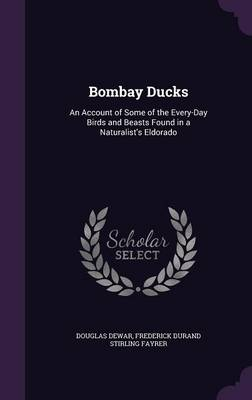 Bombay Ducks An Account of Some of the Every-Day Birds and Beasts Found in a Naturalist's Eldorado by Douglas Dewar, Frederick Durand Stirling Fayrer