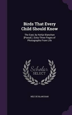 Birds That Every Child Should Know The East, by Neltje Blanchan [Pseud.]..Sixty-Three Pages of Photographs from Life by Neltje Blanchan