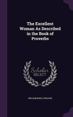 The Excellent Woman as Described in the Book of Proverbs by William Buell Sprague