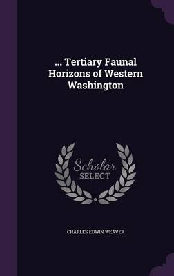 ... Tertiary Faunal Horizons of Western Washington by Charles Edwin Weaver