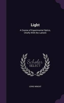 Light A Course of Experimental Optics, Chiefly with the Lantern by Lewis Wright