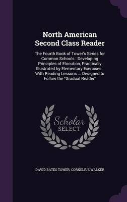 North American Second Class Reader The Fourth Book of Tower's Series for Common Schools: Developing Principles of Elocution, Practically Illustrated by Elementary Exercises: With Reading Lessons ... D by David Bates Tower, Cornelius Walker