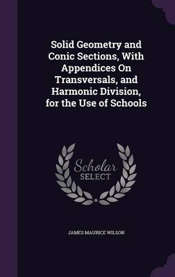 Solid Geometry and Conic Sections, with Appendices on Transversals, and Harmonic Division, for the Use of Schools by James Maurice Wilson