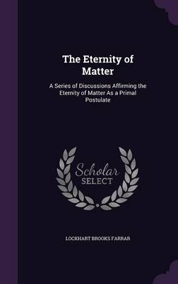 The Eternity of Matter A Series of Discussions Affirming the Eternity of Matter as a Primal Postulate by Lockhart Brooks Farrar