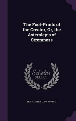 The Foot-Prints of the Creator, Or, the Asterolepis of Stromness by Hugh Miller, Louis Agassiz