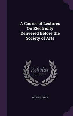 A Course of Lectures on Electricity Delivered Before the Society of Arts by George Forbes