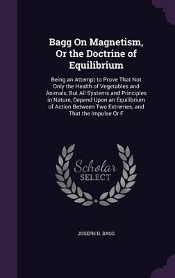 Bagg on Magnetism, or the Doctrine of Equilibrium Being an Attempt to Prove That Not Only the Health of Vegetables and Animals, But All Systems and Principles in Nature, Depend Upon an Equilibrium of  by Joseph H Bagg