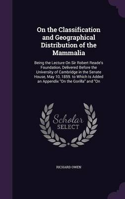 On the Classification and Geographical Distribution of the Mammalia Being the Lecture on Sir Robert Reade's Foundation, Delivered Before the University of Cambridge in the Senate House, May 10, 1859.  by Dr Richard (University of Exeter, UK) Owen
