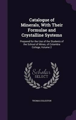 Catalogue of Minerals, with Their Formulae and Crystalline Systems Prepared for the Use of the Students of the School of Mines, of Columbia College, Volume 2 by Thomas Egleston