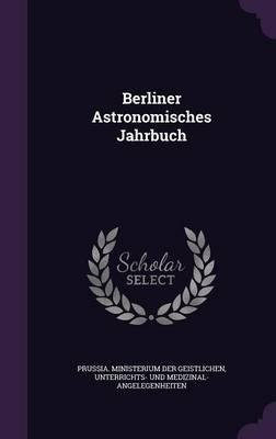 Berliner Astronomisches Jahrbuch by Un Prussia Ministerium Der Geistlichen