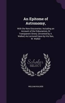 An Epitome of Astronomy, With the New Discoveries: Including an Account of the Eidouranion, or Transparent Orrery; (Invented by A. Walker) as Lectured Upon by His Son, W. Walker by Senior Fellow Science Policy Research Unit William (University of Sussex University of St Andrews, UK University of St  Walker