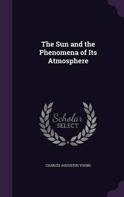 The Sun and the Phenomena of Its Atmosphere by Charles Augustus Young