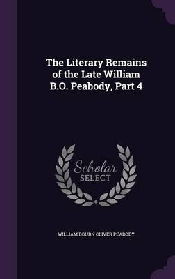 The Literary Remains of the Late William B.O. Peabody, Part 4 by William Bourn Oliver Peabody