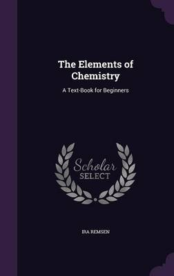 The Elements of Chemistry A Text-Book for Beginners by Ira Remsen