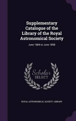Supplementary Catalogue of the Library of the Royal Astronomical Society June 1884 to June 1898 by Royal Astronomical Society Library