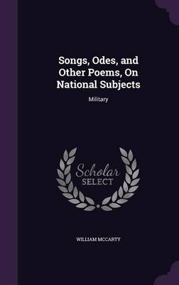 Songs, Odes, and Other Poems, on National Subjects Military by William McCarty
