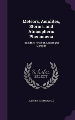 Meteors, Aerolites, Storms, and Atmospheric Phenomena From the French of Zurcher and Margolle by Zurcher, Elie Margolle