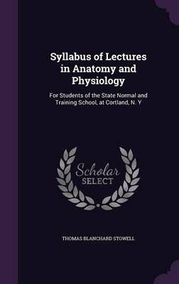 Syllabus of Lectures in Anatomy and Physiology For Students of the State Normal and Training School, at Cortland, N. y by Thomas Blanchard Stowell
