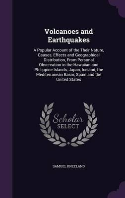 Volcanoes and Earthquakes A Popular Account of the Their Nature, Causes, Effects and Geographical Distribution, from Personal Observation in the Hawaiian and Philippine Islands, Japan, Iceland, the Me by Samuel Kneeland
