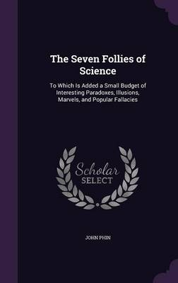 The Seven Follies of Science To Which Is Added a Small Budget of Interesting Paradoxes, Illusions, Marvels, and Popular Fallacies by John Phin