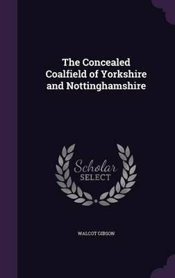 The Concealed Coalfield of Yorkshire and Nottinghamshire by Walcot Gibson