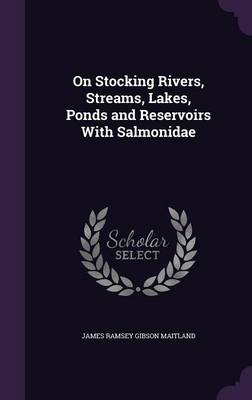 On Stocking Rivers, Streams, Lakes, Ponds and Reservoirs with Salmonidae by James Ramsey Gibson, Sir Maitland