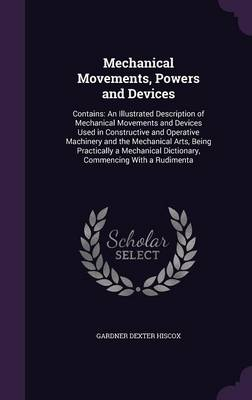 Mechanical Movements, Powers and Devices Contains: An Illustrated Description of Mechanical Movements and Devices Used in Constructive and Operative Machinery and the Mechanical Arts, Being Practicall by Gardner Dexter Hiscox