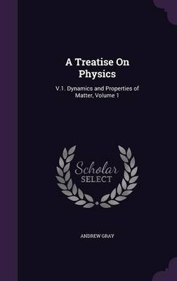 A Treatise on Physics V.1. Dynamics and Properties of Matter, Volume 1 by Andrew,   D.D (IntelliChem Inc.) Gray