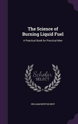 The Science of Burning Liquid Fuel A Practical Book for Practical Men by William Newton Best