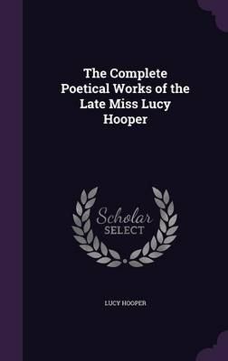 The Complete Poetical Works of the Late Miss Lucy Hooper by Lucy Hooper