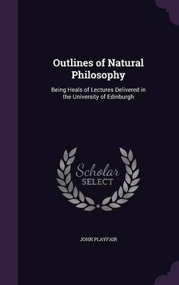 Outlines of Natural Philosophy Being Heals of Lectures Delivered in the University of Edinburgh by Formerly Chairman Department of Immunology John (Emeritus Professor of Immunology, University College London Medical  Playfair