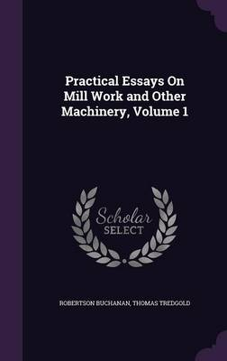 Practical Essays on Mill Work and Other Machinery, Volume 1 by Robertson Buchanan, Thomas Tredgold