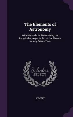 The Elements of Astronomy With Methods for Determining the Longitudes, Aspects, &C. of the Planets for Any Future Time by S Treeby