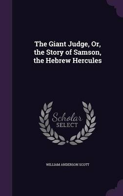 The Giant Judge, Or, the Story of Samson, the Hebrew Hercules by William Anderson Scott