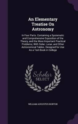 An Elementary Treatise on Astronomy In Four Parts. Containing a Systematic and Comprehensive Exposition of the Theory, and the More Important Practical Problems; With Solar, Lunar, and Other Astronomi by William Augustus Norton