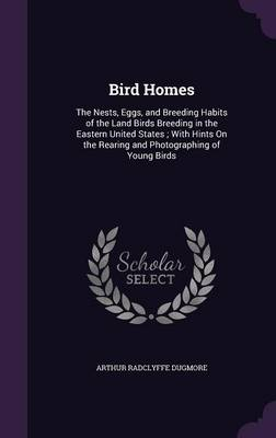 Bird Homes The Nests, Eggs, and Breeding Habits of the Land Birds Breeding in the Eastern United States; With Hints on the Rearing and Photographing of Young Birds by Arthur Radclyffe Dugmore
