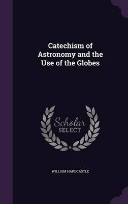 Catechism of Astronomy and the Use of the Globes by William Hardcastle