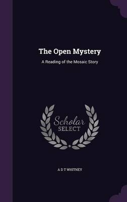 The Open Mystery A Reading of the Mosaic Story by A D T Whitney