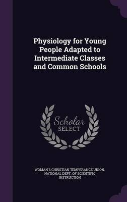 Physiology for Young People Adapted to Intermediate Classes and Common Schools by Woman's Christian Temperance Union Nat