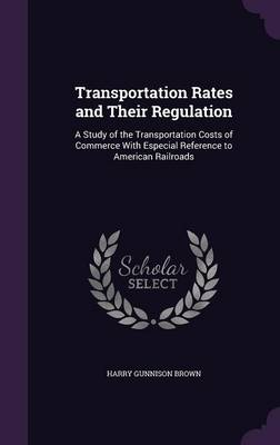 Transportation Rates and Their Regulation A Study of the Transportation Costs of Commerce with Especial Reference to American Railroads by Harry Gunnison Brown