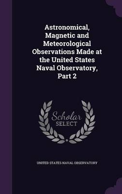 Astronomical, Magnetic and Meteorological Observations Made at the United States Naval Observatory, Part 2 by United States Naval Observatory