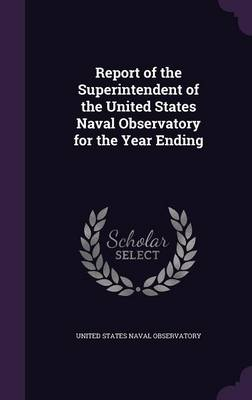 Report of the Superintendent of the United States Naval Observatory for the Year Ending by United States Naval Observatory