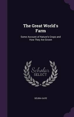 The Great World's Farm Some Account of Nature's Crops and How They Are Grown by Selina Gaye