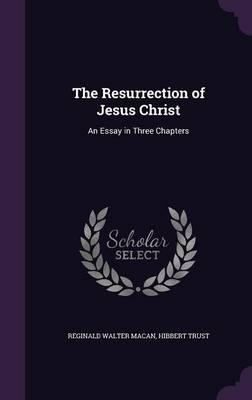 The Resurrection of Jesus Christ An Essay in Three Chapters by Reginald Walter Macan, Hibbert Trust