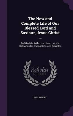 The New and Complete Life of Our Blessed Lord and Saviour, Jesus Christ ... To Which Is Added the Lives ... of His Holy Apostles, Evangelists, and Disciples by Dr Paul (E-Crime Consultancy Trinity College, Carmathen E-Crime Consultancy) Wright