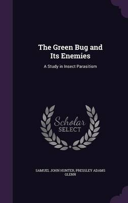 The Green Bug and Its Enemies A Study in Insect Parasitism by Samuel John Hunter, Pressley Adams Glenn
