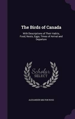 The Birds of Canada With Descriptions of Their Habits, Food, Nests, Eggs, Times of Arrival and Departure by Alexander Milton Ross