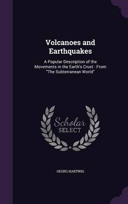 Volcanoes and Earthquakes A Popular Description of the Movements in the Earth's Crust: From the Subterranean World by Georg Hartwig